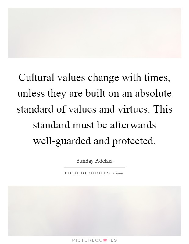 Cultural values change with times, unless they are built on an absolute standard of values and virtues. This standard must be afterwards well-guarded and protected Picture Quote #1