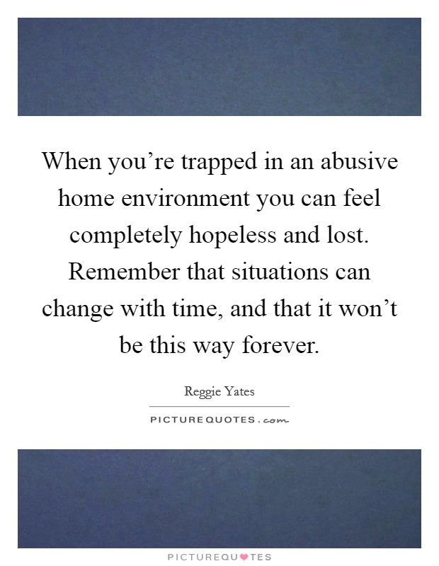 When you're trapped in an abusive home environment you can feel completely hopeless and lost. Remember that situations can change with time, and that it won't be this way forever Picture Quote #1