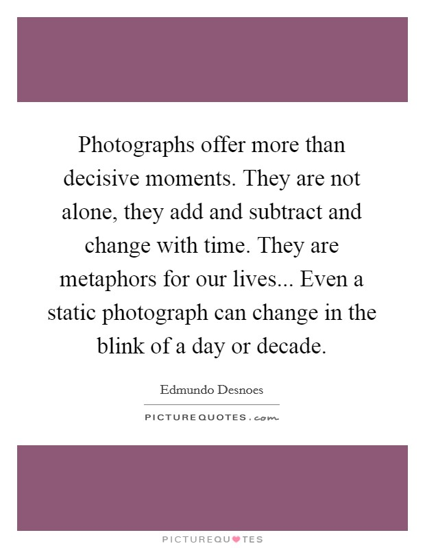 Photographs offer more than decisive moments. They are not alone, they add and subtract and change with time. They are metaphors for our lives... Even a static photograph can change in the blink of a day or decade Picture Quote #1