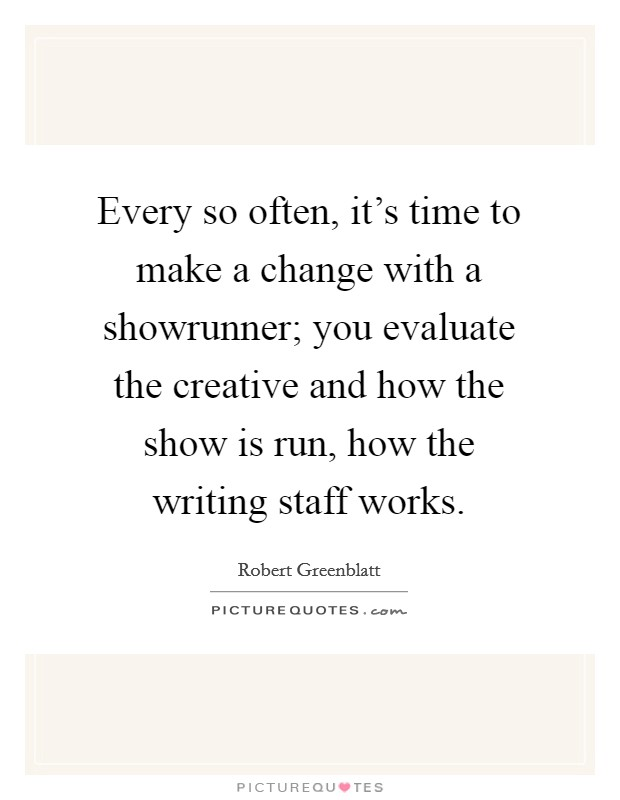 Every so often, it's time to make a change with a showrunner; you evaluate the creative and how the show is run, how the writing staff works Picture Quote #1