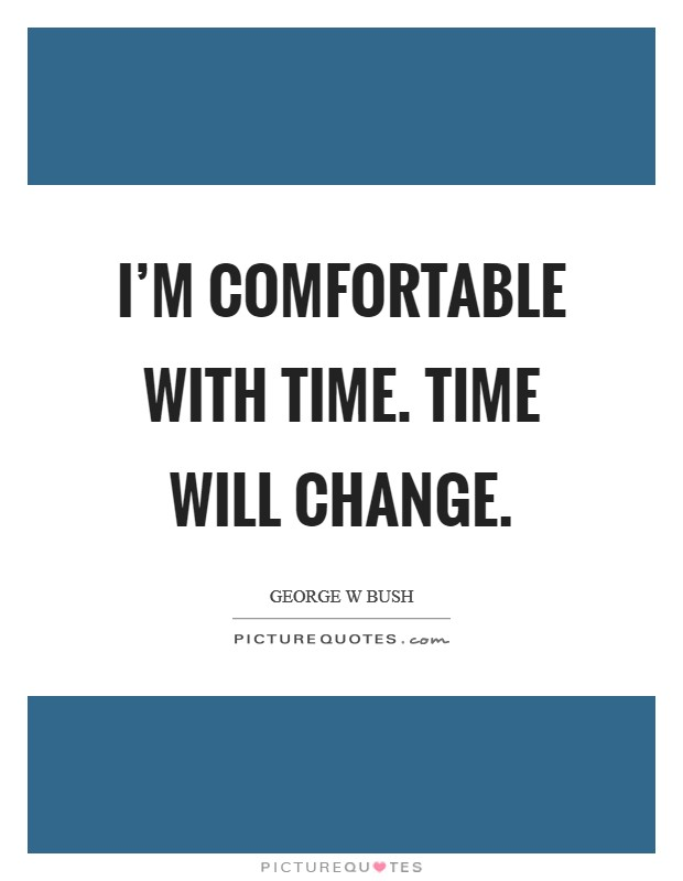 I'm comfortable with time. Time will change Picture Quote #1