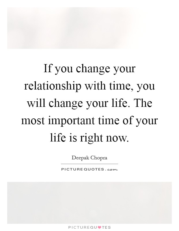 If you change your relationship with time, you will change your life. The most important time of your life is right now Picture Quote #1