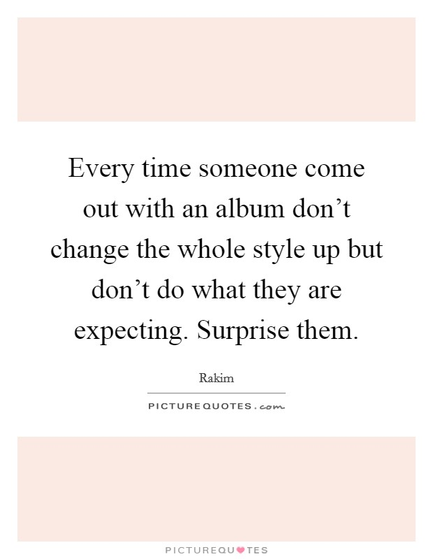 Every time someone come out with an album don't change the whole style up but don't do what they are expecting. Surprise them Picture Quote #1
