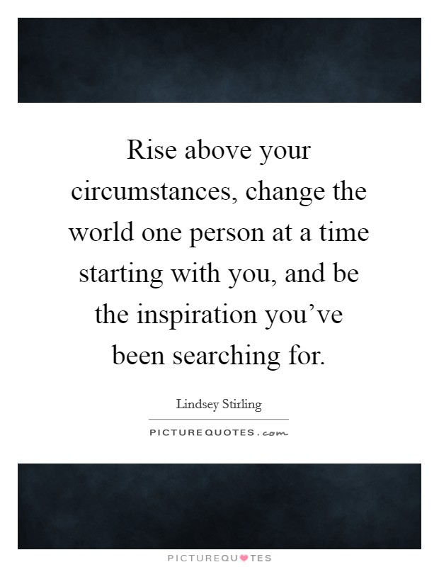 Rise above your circumstances, change the world one person at a time starting with you, and be the inspiration you've been searching for Picture Quote #1