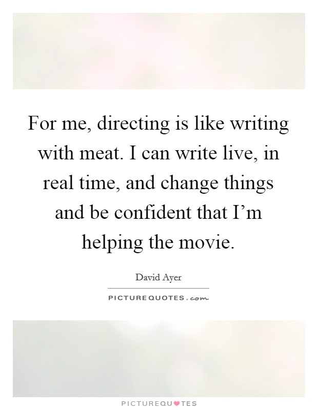 For me, directing is like writing with meat. I can write live, in real time, and change things and be confident that I'm helping the movie Picture Quote #1