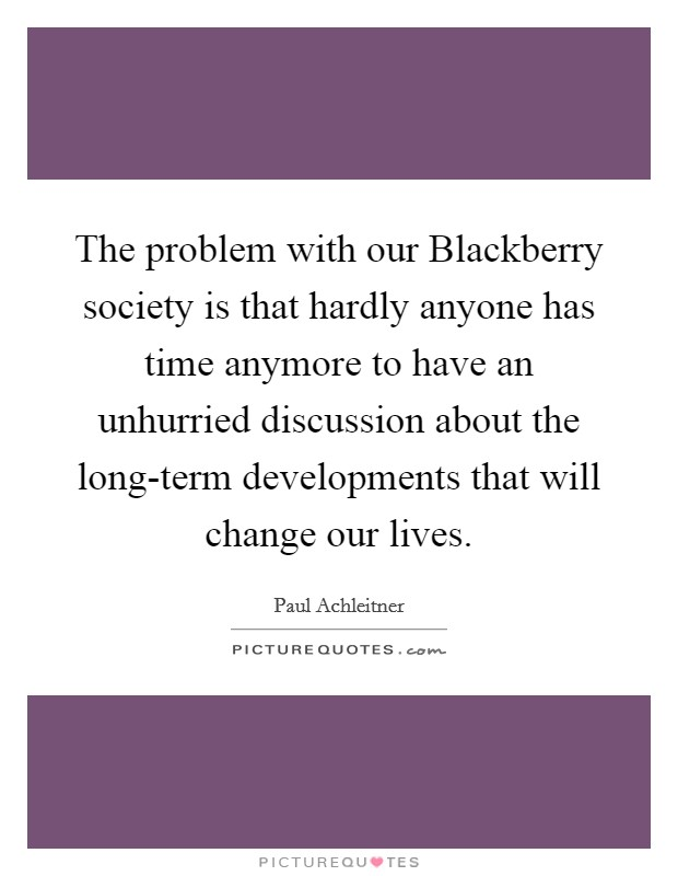 The problem with our Blackberry society is that hardly anyone has time anymore to have an unhurried discussion about the long-term developments that will change our lives Picture Quote #1