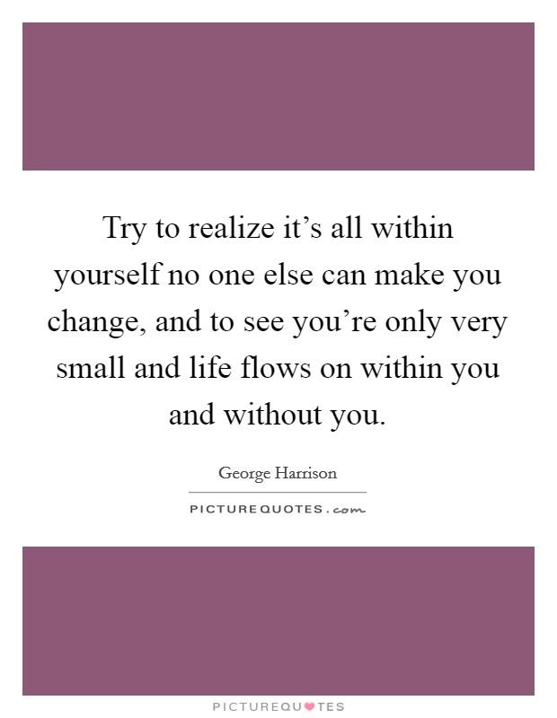 Try to realize it's all within yourself no one else can make you change, and to see you're only very small and life flows on within you and without you. Picture Quote #1