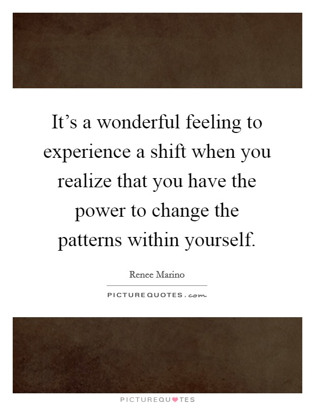 It's a wonderful feeling to experience a shift when you realize that you have the power to change the patterns within yourself Picture Quote #1