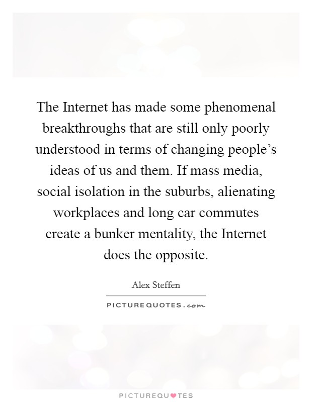 The Internet has made some phenomenal breakthroughs that are still only poorly understood in terms of changing people's ideas of us and them. If mass media, social isolation in the suburbs, alienating workplaces and long car commutes create a bunker mentality, the Internet does the opposite Picture Quote #1