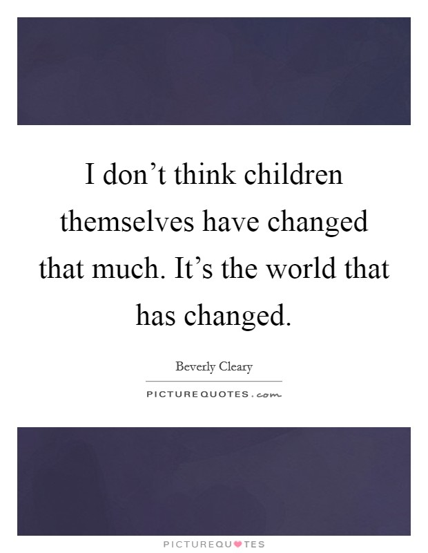 I don't think children themselves have changed that much. It's the world that has changed Picture Quote #1