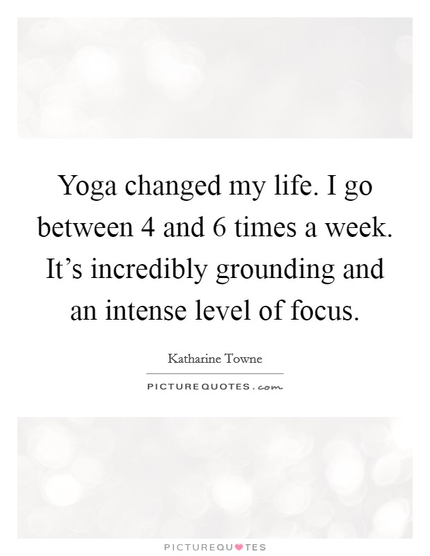 Yoga changed my life. I go between 4 and 6 times a week. It's incredibly grounding and an intense level of focus Picture Quote #1