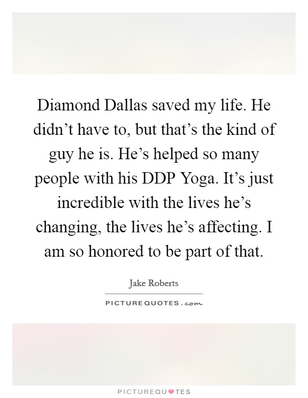 Diamond Dallas saved my life. He didn't have to, but that's the kind of guy he is. He's helped so many people with his DDP Yoga. It's just incredible with the lives he's changing, the lives he's affecting. I am so honored to be part of that Picture Quote #1