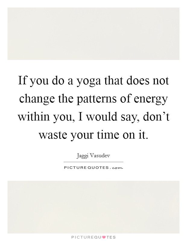 If you do a yoga that does not change the patterns of energy within you, I would say, don't waste your time on it Picture Quote #1