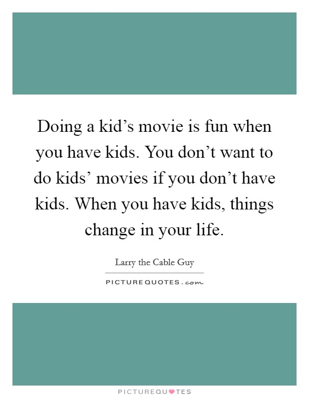 Doing a kid's movie is fun when you have kids. You don't want to do kids' movies if you don't have kids. When you have kids, things change in your life Picture Quote #1