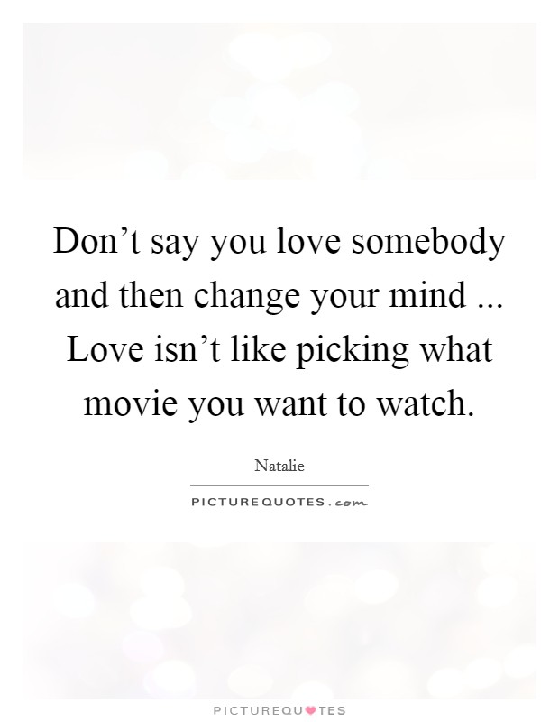 Don't say you love somebody and then change your mind ... Love isn't like picking what movie you want to watch Picture Quote #1