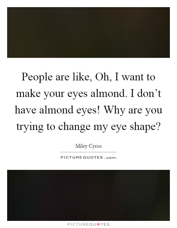 People are like, Oh, I want to make your eyes almond. I don't have almond eyes! Why are you trying to change my eye shape? Picture Quote #1