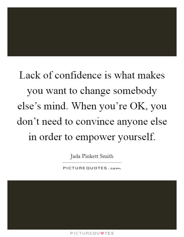 Lack of confidence is what makes you want to change somebody else's mind. When you're OK, you don't need to convince anyone else in order to empower yourself Picture Quote #1