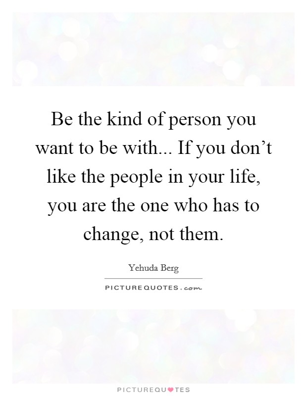 Be the kind of person you want to be with... If you don't like the people in your life, you are the one who has to change, not them Picture Quote #1
