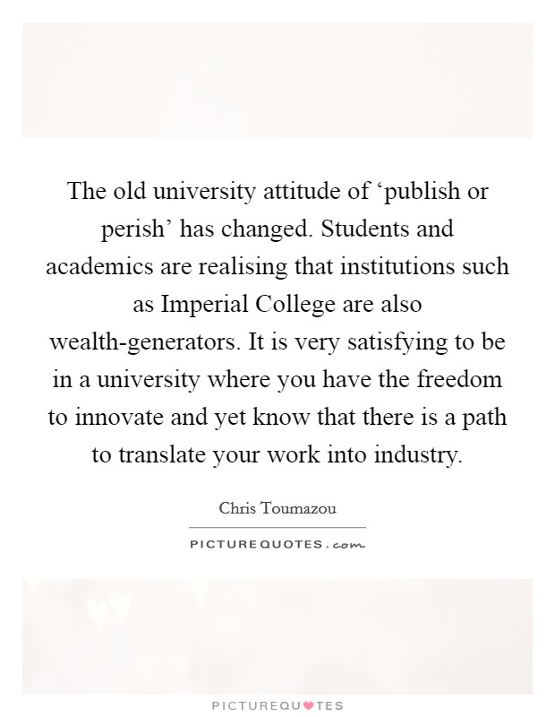The old university attitude of 'publish or perish' has changed. Students and academics are realising that institutions such as Imperial College are also wealth-generators. It is very satisfying to be in a university where you have the freedom to innovate and yet know that there is a path to translate your work into industry Picture Quote #1