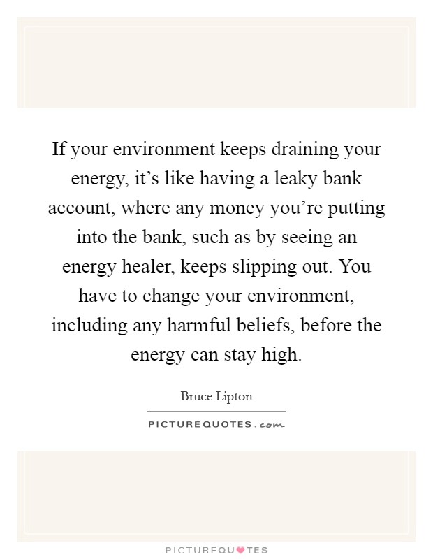 If your environment keeps draining your energy, it's like having a leaky bank account, where any money you're putting into the bank, such as by seeing an energy healer, keeps slipping out. You have to change your environment, including any harmful beliefs, before the energy can stay high Picture Quote #1