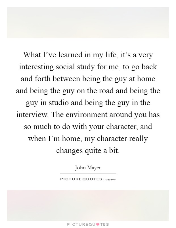 What I've learned in my life, it's a very interesting social study for me, to go back and forth between being the guy at home and being the guy on the road and being the guy in studio and being the guy in the interview. The environment around you has so much to do with your character, and when I'm home, my character really changes quite a bit Picture Quote #1