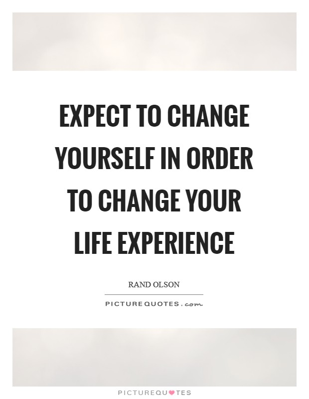 Expect to change yourself in order to change your life experience Picture Quote #1