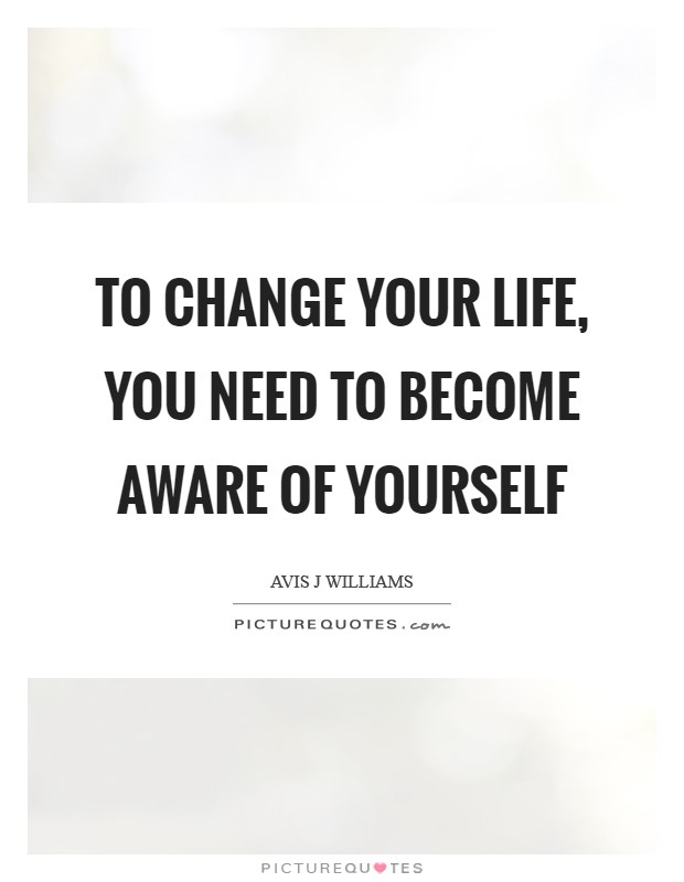 To change your life, you need to become aware of yourself Picture Quote #1