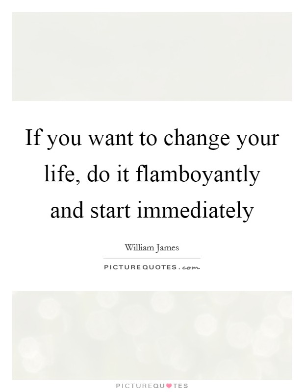 If you want to change your life, do it flamboyantly and start immediately Picture Quote #1
