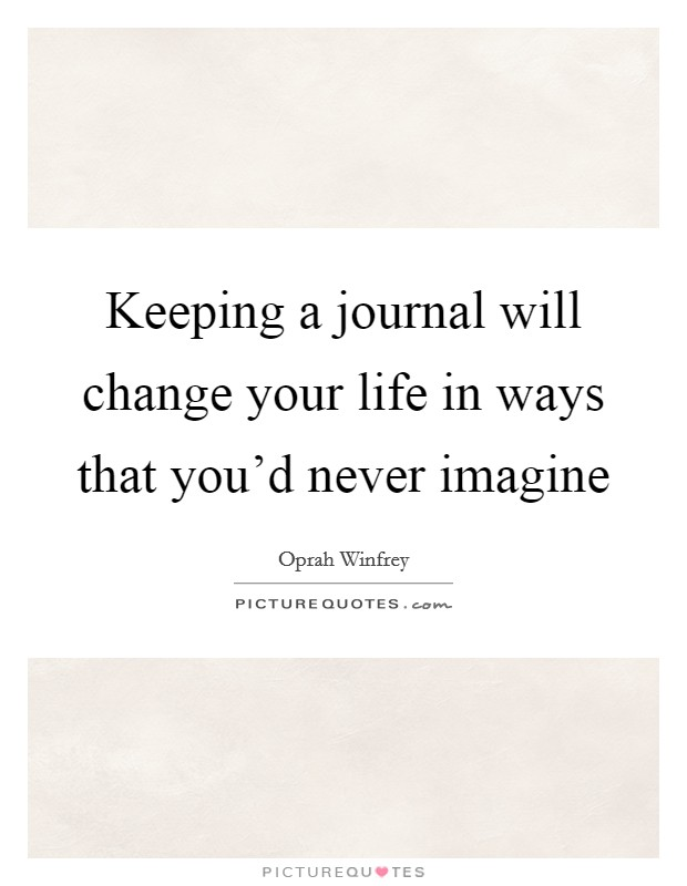 Keeping a journal will change your life in ways that you'd never imagine Picture Quote #1