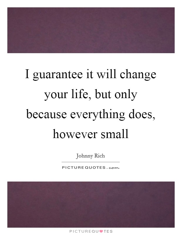 I guarantee it will change your life, but only because everything does, however small Picture Quote #1
