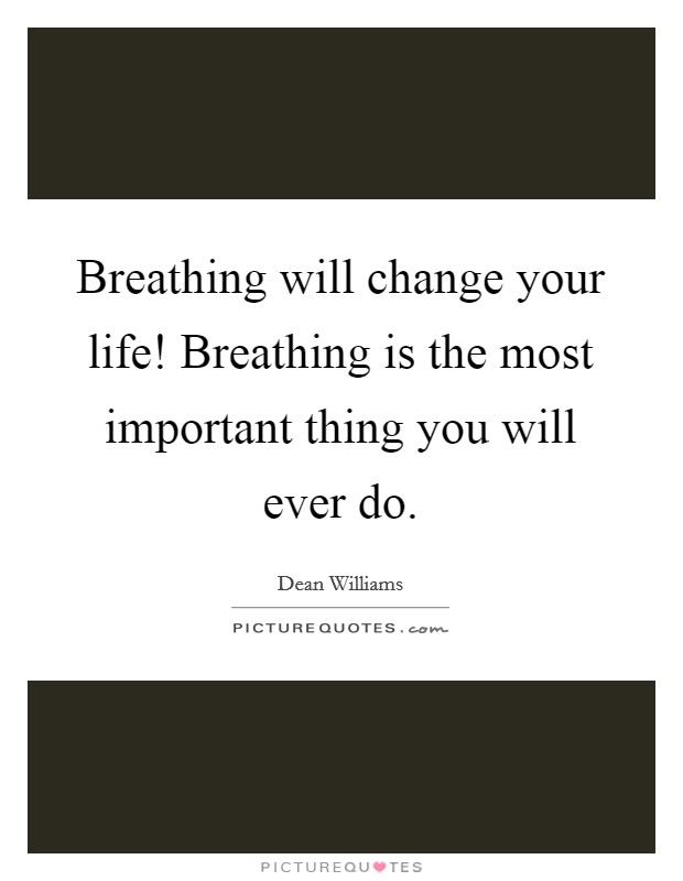 Breathing will change your life! Breathing is the most important thing you will ever do Picture Quote #1
