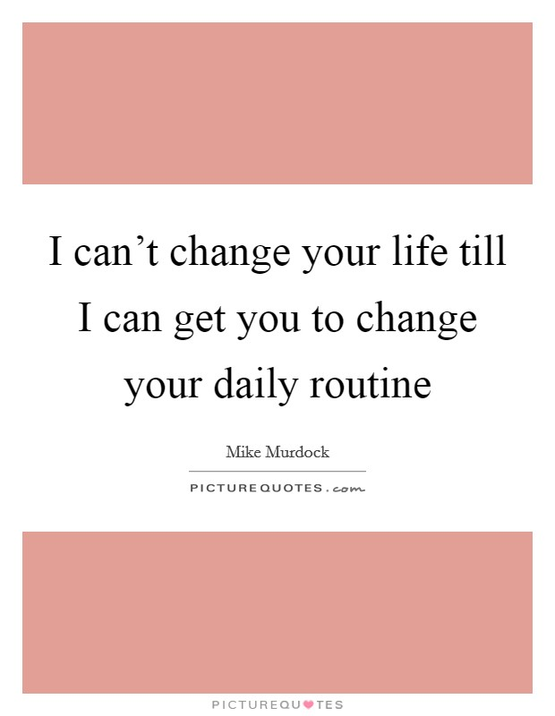I can't change your life till I can get you to change your daily routine Picture Quote #1