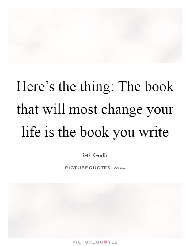 Here's the thing: The book that will most change your life is the book you write Picture Quote #1