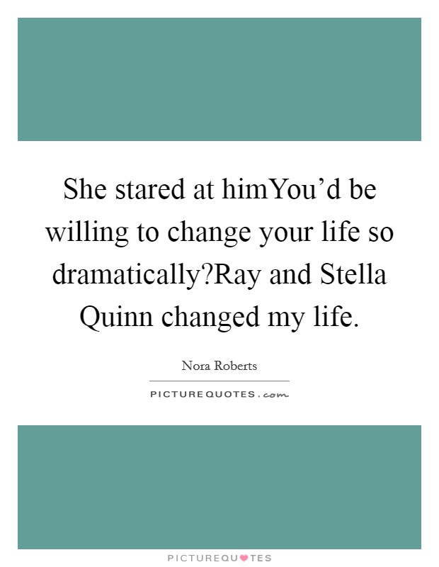 She stared at himYou'd be willing to change your life so dramatically?Ray and Stella Quinn changed my life Picture Quote #1