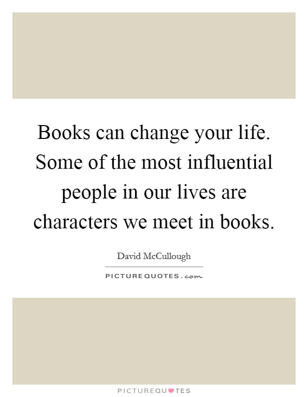 Books can change your life. Some of the most influential people in our lives are characters we meet in books Picture Quote #1