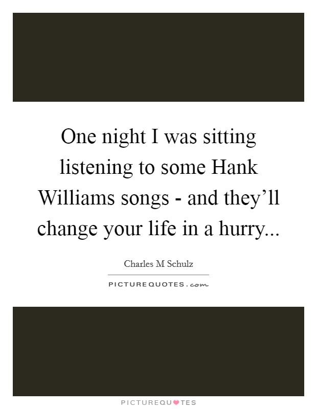 One night I was sitting listening to some Hank Williams songs - and they'll change your life in a hurry Picture Quote #1