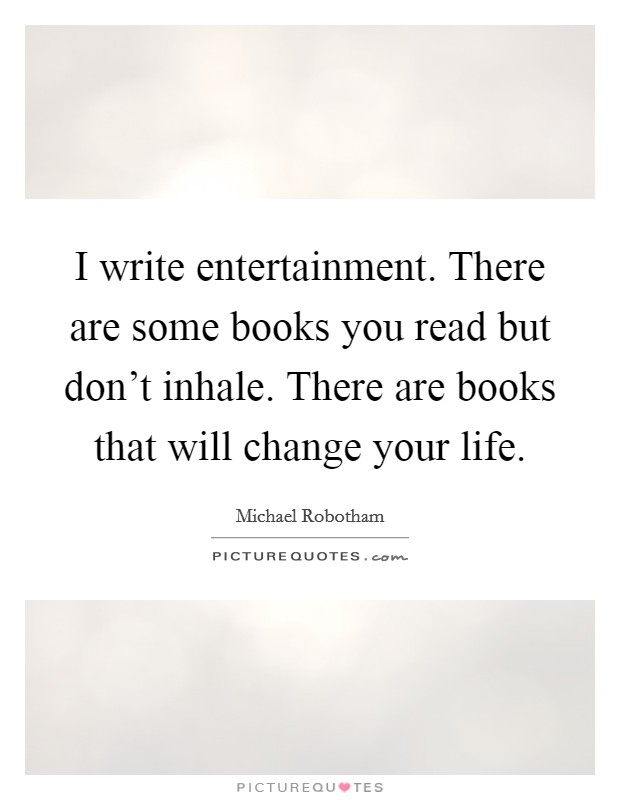 I write entertainment. There are some books you read but don't inhale. There are books that will change your life Picture Quote #1