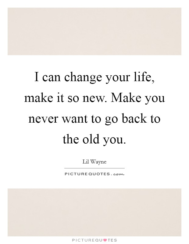 I can change your life, make it so new. Make you never want to go back to the old you Picture Quote #1