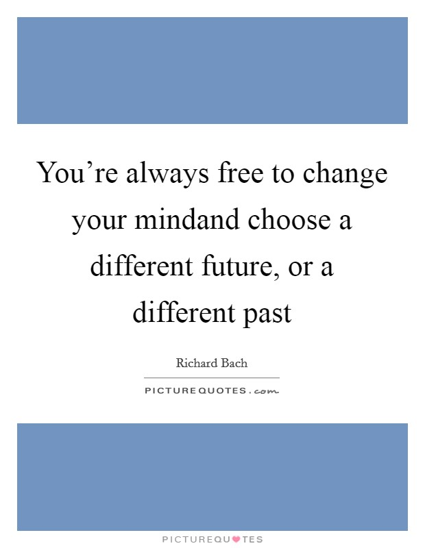 You're always free to change your mindand choose a different future, or a different past Picture Quote #1