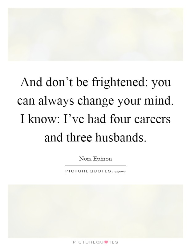 And don't be frightened: you can always change your mind. I know: I've had four careers and three husbands Picture Quote #1