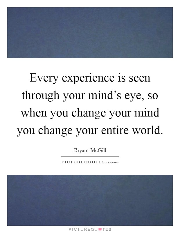 Every experience is seen through your mind's eye, so when you change your mind you change your entire world Picture Quote #1