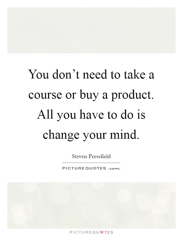 You don't need to take a course or buy a product. All you have to do is change your mind Picture Quote #1