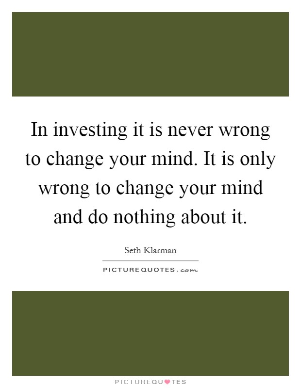 In investing it is never wrong to change your mind. It is only wrong to change your mind and do nothing about it Picture Quote #1