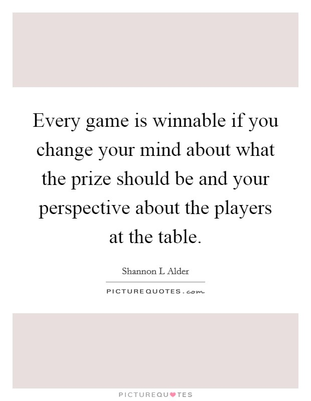 Every game is winnable if you change your mind about what the prize should be and your perspective about the players at the table Picture Quote #1