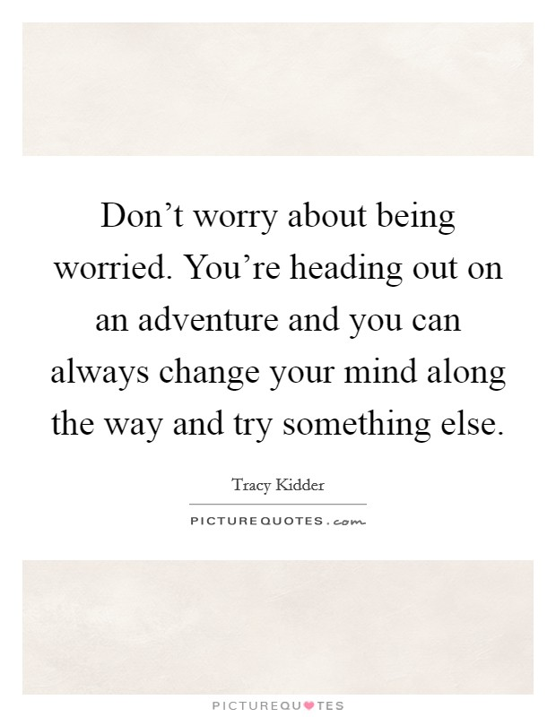 Don't worry about being worried. You're heading out on an adventure and you can always change your mind along the way and try something else Picture Quote #1