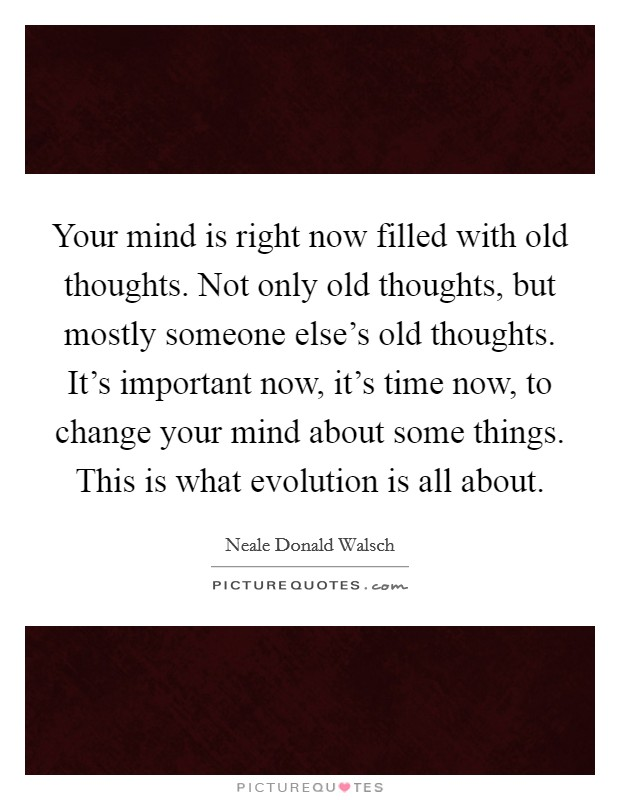 Your mind is right now filled with old thoughts. Not only old thoughts, but mostly someone else's old thoughts. It's important now, it's time now, to change your mind about some things. This is what evolution is all about Picture Quote #1