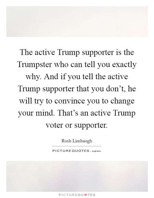 The active Trump supporter is the Trumpster who can tell you exactly why. And if you tell the active Trump supporter that you don't, he will try to convince you to change your mind. That's an active Trump voter or supporter Picture Quote #1