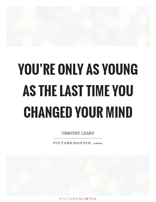 You're only as young as the last time you changed your mind Picture Quote #1