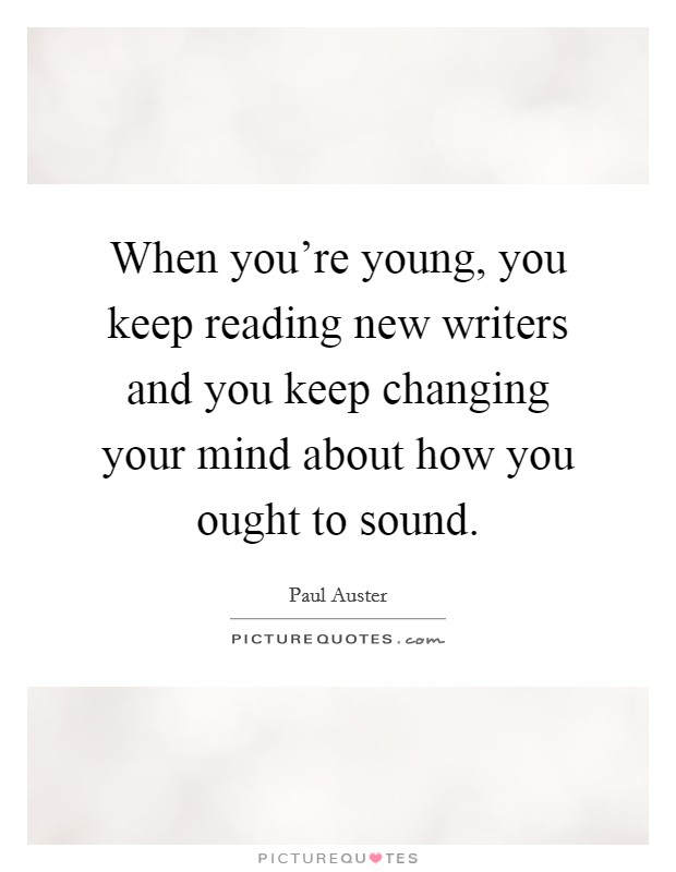 When you're young, you keep reading new writers and you keep changing your mind about how you ought to sound Picture Quote #1