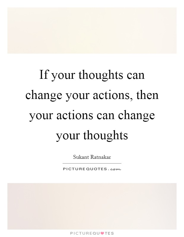 If your thoughts can change your actions, then your actions can change your thoughts Picture Quote #1